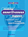 Making Assertiveness Happen: A Simple and Effective Guide to Developing Assertiveness Skills (Making It Happen series)