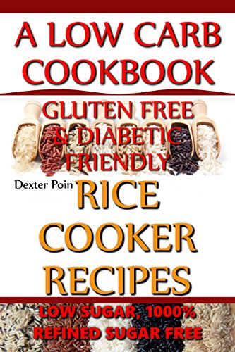 Rice Cooker Recipes - A Low Carb Cookbook - Gluten FREE & Diabetic Friendly - Low Sugar & 1000% Refined Sugar FREE! by Dexter Poin