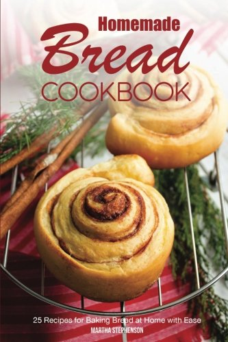 Homemade Bread Cookbook: 25 Recipes for Baking Bread at Home with Ease by Martha Stephenson
