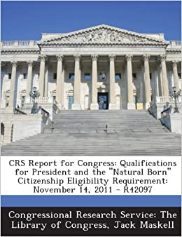 Book CRS Report for Congress: Qualifications for President and the Natural Born Citizenship Eligibility Requirement: November 14, 2011 - R42097 by Jack Maskell (2013-11-04)