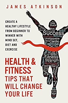 Health And Fitness Tips That Will Change Your Life: Create a healthy lifestyle from beginner to winner with mind-set, diet and exercise habits by [Atkinson, James]