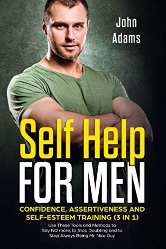 Self Help for Men: Confidence, Assertiveness and Self-Esteem Training (3 in 1): Use These Tools and Methods to Say NO more, to Stop Doubting and to Stop Always Being Mr. Nice Guy by Independently published