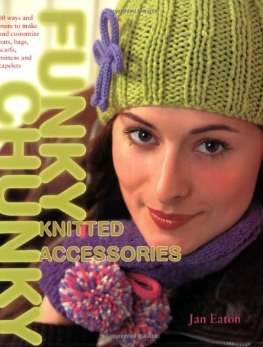 Funky Chunky Knitted Accessories - Funky Chunky Knitted Accessories: 60 Ways and More to Make and Customize Hats, Bags, Scarves, Mittens and Capelets: 60 Ways and More to Make and Customize Hats, Bags, Scarves, Mittens and Slippers