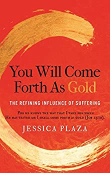 You Will Come Forth as Gold: The Refining Influence of Suffering by [Plaza, Jessica]
