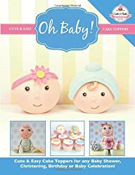 Oh Baby!: Cute & Easy Cake Toppers for any Baby Shower, Christening, Birthday or Baby Celebration ( Cute & Easy Cake Toppers Collection): 1 by The Cake & Bake Academy (2014) Paperback