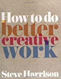 How to Do Better Creative Work (Prentice Hall Business)