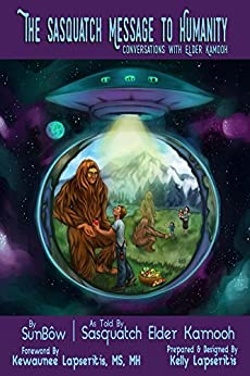 The Sasquatch Message to Humanity: Conversations with Elder Kamooh by [True Brother, SunBow, Kamooh, Sasquatch]