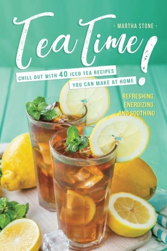 Tea Time!: Chill Out with 40 Iced Tea Recipes You Can Make at Home - Refreshing, Energizing, and Soothing (Tea Refreshing)