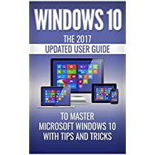 Windows 10: The 2018 Updated User Guide to Master Microsoft Windows 10 with Tips and Tricks (tips and tricks, user manual, user guide, Windows 10)