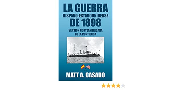 Amazon.com: La Guerra Hispano-Estadounidense De 1898.: Versión Norteamericana De La Contienda (Spanish Edition) eBook: Matt A. Casado: Kindle Store