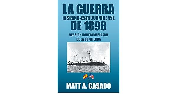 La Guerra Hispano-Estadounidense De 1898.: Versión Norteamericana De La Contienda eBook: Matt A. Casado: Amazon.es: Tienda Kindle