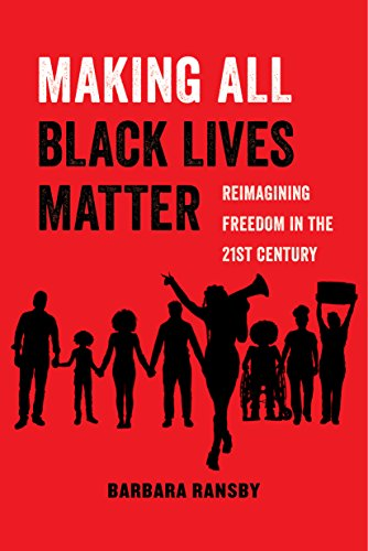 Making All Black Lives Matter: Reimagining Freedom in the Twenty-First Century (American Studies Now: Critical Histories of the Present Book 6)