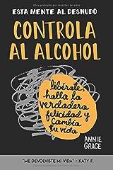 Esta Mente Al Desnudo: Controla al alcohol: libérate, halla la verdadera felicidad y cambia tu vida (Spanish Edition)