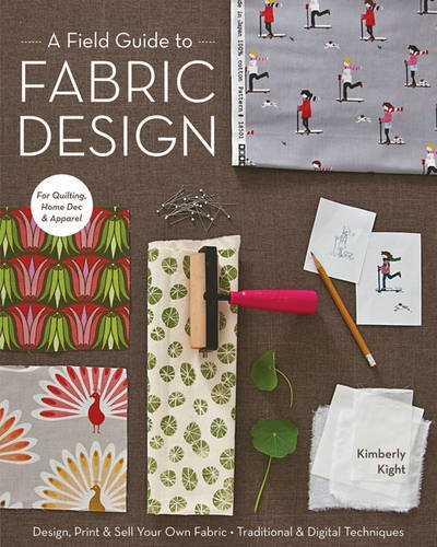 A Field Guide to Fabric Design: Design, Print & Sell Your Own Fabric; Traditional & Digital Techniques; For Quilting, Home Dec & Apparel by C&T PUBLISHING
