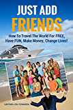 Just Add Friends: How To Travel The World For FREE, Have FUN, Make Money, Change Lives! (Just Add Water Book 2)