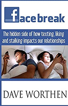 Facebreak: The Hidden Side of How Texting, Liking, and Stalking Impacts Our Relationships by [Worthen, Dave]