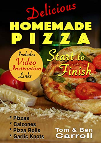 Delicious Homemade Pizza Start to Finish: Pizzas, Calzones, Pizza Rolls, and Garlic Knots (Includes Video Instruction Links) by Tom Carroll, Ben Carroll