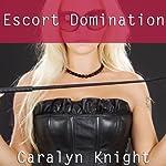 Escort Domination: An Erotic BDSM Adventure | Caralyn Knight