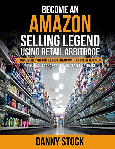 Become an Amazon Selling Legend Using Retail Arbitrage: Make Money and Fulfill Your Dreams with an Online Business (Legendary Seller)
