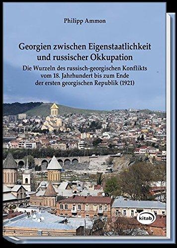 Georgien zwischen Eigenstaatlichkeit und russischer Okkupation: Die Wurzeln des russisch-georgischen Konflikts vom 18. Jahrhundert bis zum Ende der ersten georgischen Republik (1921)