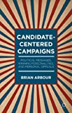 Candidate-Centered Campaigns : Political Messages, Winning Personalities, and Personal Appeals, Arbour, Brian, 1137398604