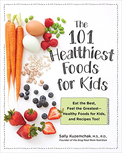 101 Healthiest Foods for Kids: Eat the Best, Feel the Greatest—Healthy Foods for Kids, and Recipes Too! by Sally Kuzemchak
