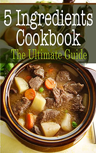 5 Ingredients Cookbook: The Ultimate Guide