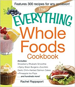 The Everything Whole Foods Cookbook: Includes: Strawberry Rhubarb Smoothie, Spicy Bison Burgers, Zucchini-Garlic Chili, Herbed Salmon Cakes, Pineapple ... ...and hundreds more! (Everything Series)