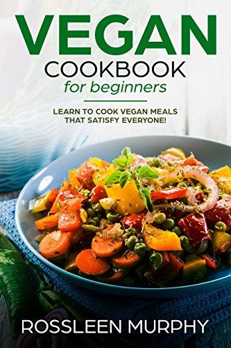VEGAN Cookbook for Beginners : Learn to Cook Vegan Meals That Satisfy Everyone (vegan instant pot cookbook) (instant pot cookbook - instant pot recipes ) by Rossleen  Murphy