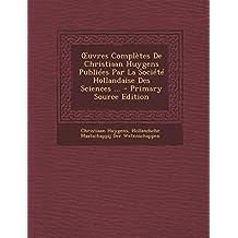 Uvres Completes de Christiaan Huygens Publiees Par La Societe Hollandaise Des Sciences ... - Primary Source Edition