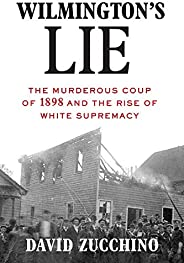 Wilmington's Lie: The Murderous Coup of 1898 and the Rise of White Supre