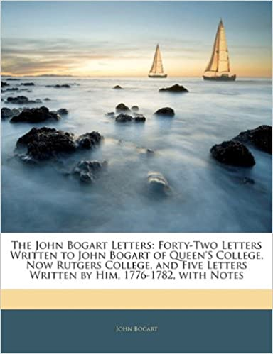 Book The John Bogart Letters: Forty-Two Letters Written to John Bogart of Queen'S College, Now Rutgers College, and Five Letters Written by Him, 1776-1782, with Notes