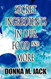Secret Ingredients in Our Food and More, Donna M. Jack, 1462692532