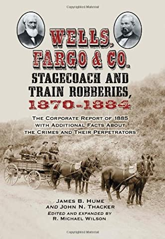 Wells, Fargo & Co. Stagecoach and Train Robberies, 1870-1884: The Corporate Report of 1885 with Additional Facts About the Crimes and Their (Wells Fargo History)
