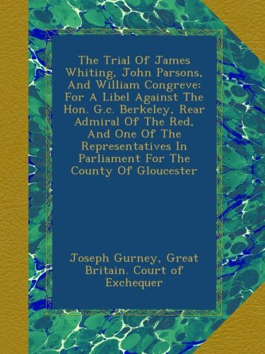 The Trial Of James Whiting, John Parsons, And William Congreve: For A Libel Against The Hon. G.c. Berkeley, Rear Admiral Of The Red, And One Of The ... In Parliament For The County Of Gloucester pdf epub
