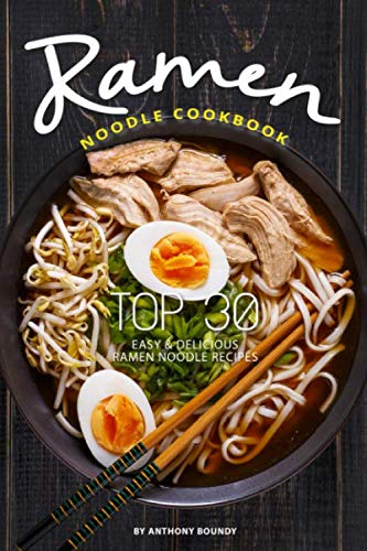Ramen Noodle Cookbook: Top 30 Easy & Delicious Ramen Noodle Recipes by Anthony Boundy