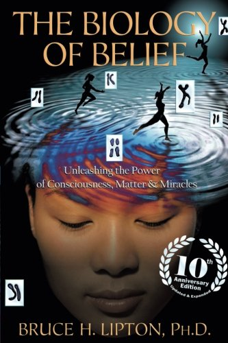 - The Biology of Belief 10th Anniversary Edition: Unleashing the Power of Consciousness, Matter & Miracles