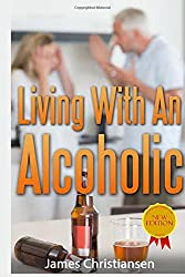 Living With An Alcoholic: Learn To Live With or Leave Your Alcoholic Husband or Wife
