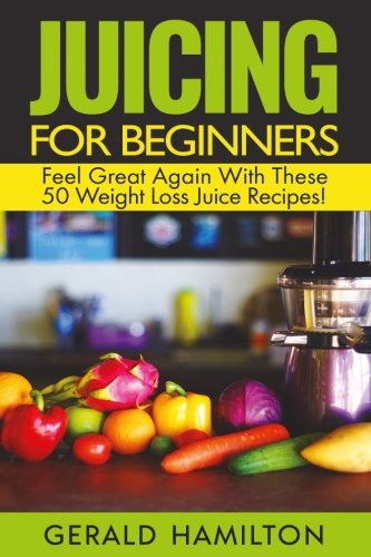 Juicing For Beginners: Feel Great Again With These 50 Weight Loss Juice Recipes! by Gerard Hamilton