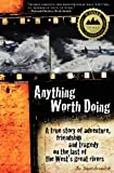img - for Anything Worth Doing: A True Story of Adventure, Friendship and Tragedy on the Last of the West's Great Rivers book / textbook / text book