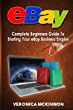 eBay: Complete Beginners Guide To Starting Your eBay Business Empire
