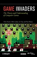Game Invaders: The Theory and Understanding of Computer Games Front Cover