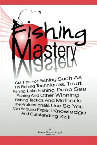 Fishing Mastery: Get Tips For Fishing Such As Fly Fishing Techniques, Trout Fishing Techniques, Lake Fishing Techniques, Deep Sea Fishing Techniques ... Get Expert Knowledge And Outstanding Skill ()