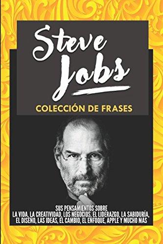 Steve Jobs: Colección De Frases: Sus Pensamientos Sobre La Vida, La Creatividad, Los Negocios, El Liderazgo, La Sabiduría, El Diseño, Las Ideas, El ... Enfoque, Apple y Mucho Más (Spanish Edition)