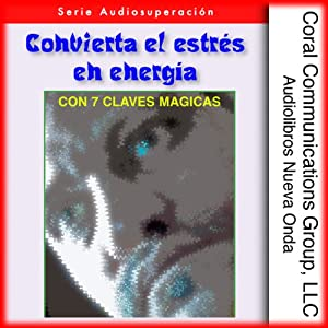 Convierta el estres en energia: Con 7 claves magicas [Convert Stress into Energy: With 7 Magic Keys] Audiobook