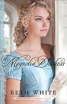 The Magnolia Duchess (Gulf Coast Chronicles Book #3): A Novel by [White, Beth]