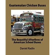 Guatemalan Chicken Buses: The Beautiful Afterlives of American School Buses