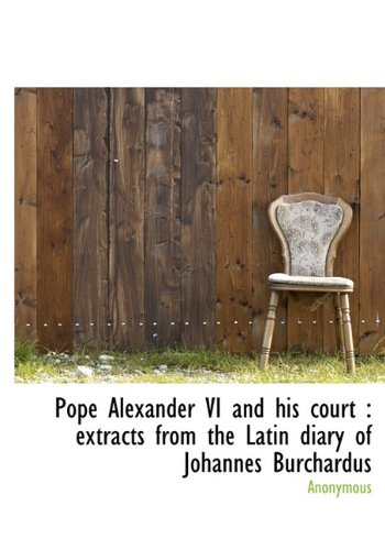 Pope Alexander VI and his court: extracts from the Latin diary of Johannes Burchardus ebook