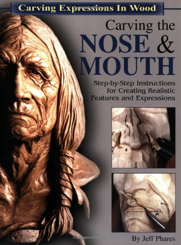 Carving the Nose & Mouth: Step-By-Step Instructions for Creating Realistic Features and Expressions (Carving Expressions in Wood)