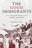 The Good Immigrants: How the Yellow Peril Became the Model Minority (Politics and Society in Modern America)